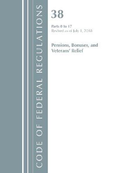 Code of Federal Regulations, Title 38 Pensions, Bonuses and Veterans' Relief 0-17, Revised as of July 1, 2018 - Office Of The Federal Register (U.S.)