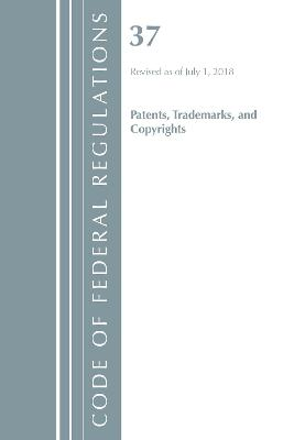Code of Federal Regulations, Title 37 Patents, Trademarks and Copyrights, Revised as of July 1, 2018 - Office Of The Federal Register (U.S.)