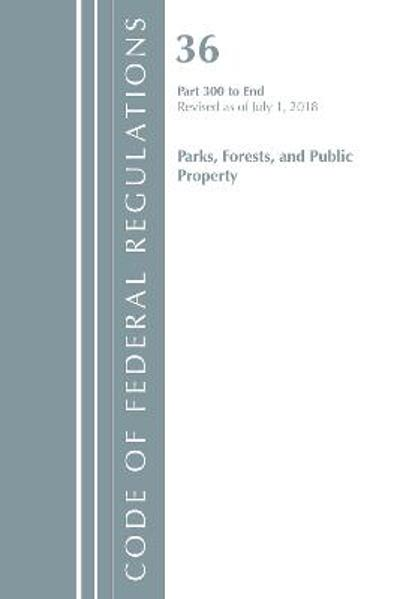 Code of Federal Regulations, Title 36 Parks, Forests, and Public Property 300-End, Revised as of July 1, 2018 - Office Of The Federal Register (U.S.)