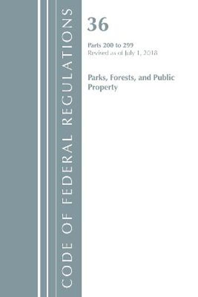Code of Federal Regulations, Title 36 Parks, Forests, and Public Property 200-299, Revised as of July 1, 2018 - Office Of The Federal Register (U.S.)