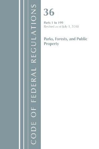 Code of Federal Regulations, Title 36 Parks, Forests, and Public Property 1-199, Revised as of July 1, 2018 - Office Of The Federal Register (U.S.)