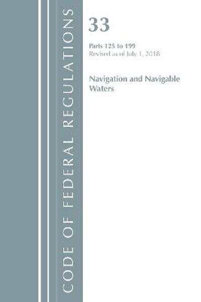 Code of Federal Regulations, Title 33 Navigation and Navigable Waters 125-199, Revised as of July 1, 2018 - Office Of The Federal Register (U.S.)