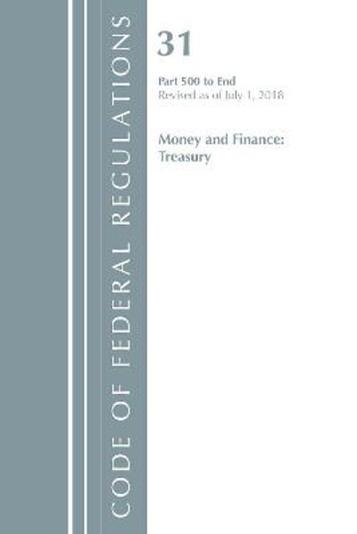 Code of Federal Regulations, Title 31 Money and Finance 500-End, Revised as of July 1, 2018 - Office Of The Federal Register (U.S.)