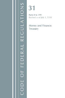 Code of Federal Regulations, Title 31 Money and Finance 0-199, Revised as of July 1, 2018 - Office Of The Federal Register (U.S.)