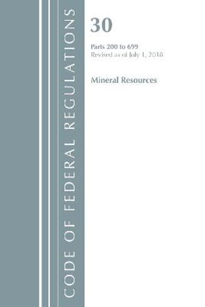 Code of Federal Regulations, Title 30 Mineral Resources 200-699, Revised as of July 1, 2018 - Office Of The Federal Register (U.S.)