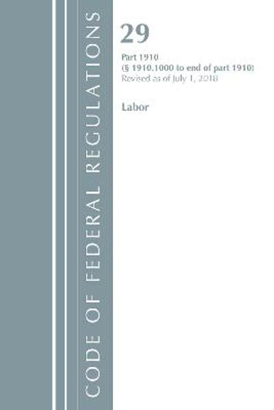 Code of Federal Regulations, Title 29 Labor/OSHA 1910.1000-End, Revised as of July 1, 2018 - Office Of The Federal Register (U.S.)