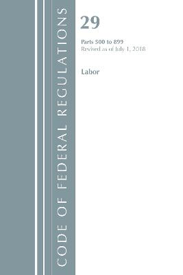 Code of Federal Regulations, Title 29 Labor/OSHA 500-899, Revised as of July 1, 2018 - Office Of The Federal Register (U.S.)