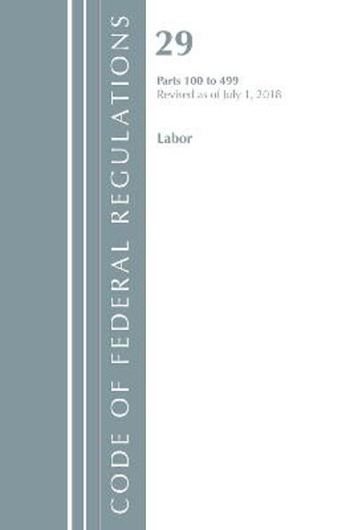 Code of Federal Regulations, Title 29 Labor/OSHA 100-499, Revised as of July 1, 2018 - Office Of The Federal Register (U.S.)