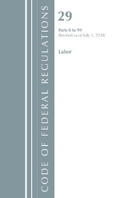 Code of Federal Regulations, Title 29 Labor/OSHA 0-99, Revised as of July 1, 2018 - Office Of The Federal Register (U.S.)