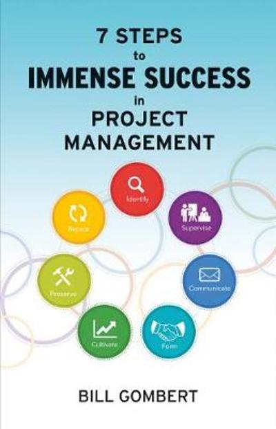 7 Steps to Immense Success in Project Management - Bill Gombert