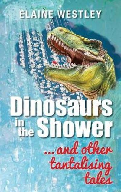 Dinosaurs in the Shower... and Other Tantalising Tales - Elaine Westley