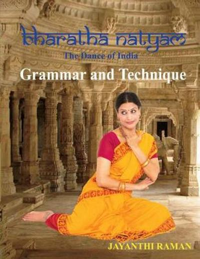 Bharatha Natyam The Dance of India: Grammar and Technique - Jayanthi Raman