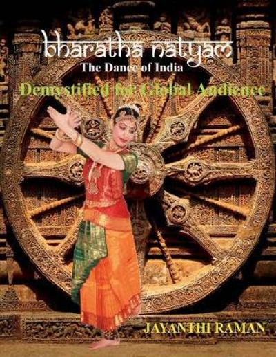 Bharatha Natyam The Dance of India: Demystified for Global Audience - Jayanthi Raman
