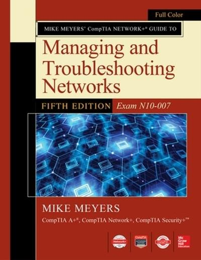 Mike Meyers CompTIA Network Guide to Managing and Troubleshooting Networks Fifth Edition (Exam N10-007) - Mike Meyers