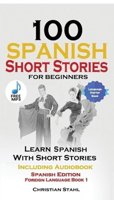 100 Spanish Short Stories for Beginners Learn Spanish with Stories Including Audio - Christian Stahl