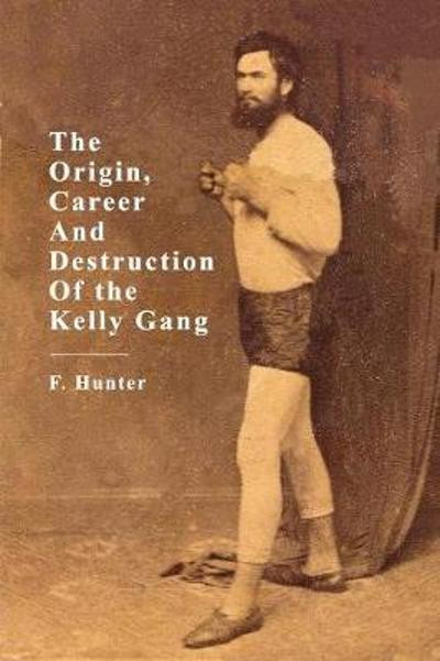 The Origins, Career and Destruction of the Kelly Gang - F. Hunter