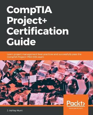 CompTIA Project+ Certification Guide - J. Ashley Hunt