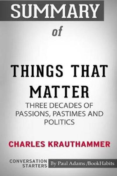 Summary of Things That Matter by Charles Krauthammer - Paul Adams / Bookhabits