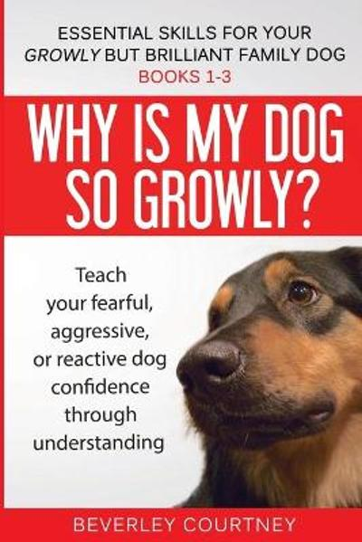 Essential Skills for Your Growly But Brilliant Family Dog - Beverley Courtney