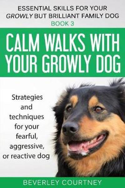 Calm Walks with Your Growly Dog - Beverley Courtney