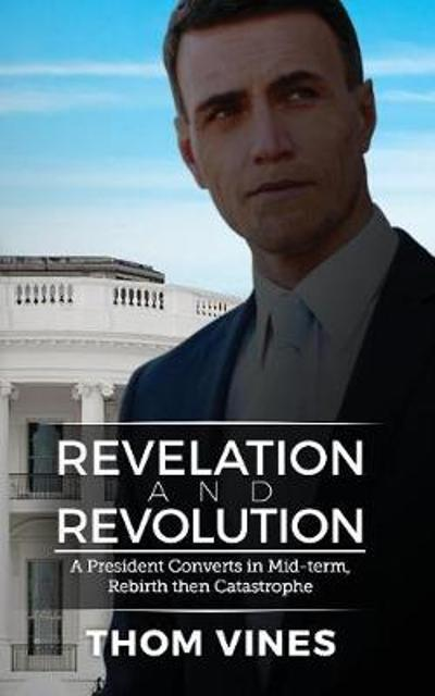 Revelation and Revolution -  A President Converts in Mid-term -  Rebirth or Catastrophe - Thom Vines