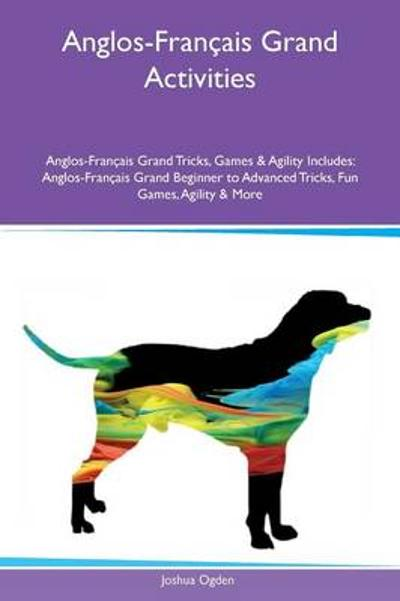 Anglos-Fran ais Grand Activities Anglos-Fran ais Grand Tricks, Games & Agility Includes - Joshua Ogden