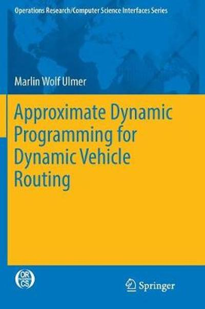Approximate Dynamic Programming for Dynamic Vehicle Routing - Marlin Wolf Ulmer