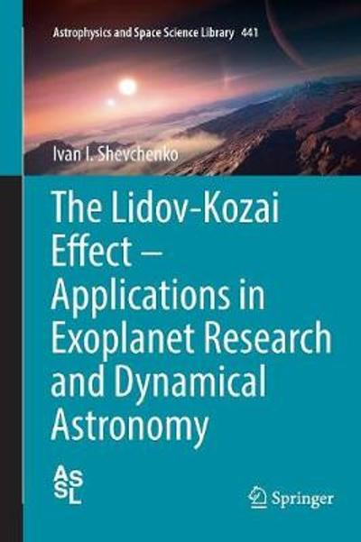 The Lidov-Kozai Effect - Applications in Exoplanet Research and Dynamical Astronomy - Ivan I. Shevchenko