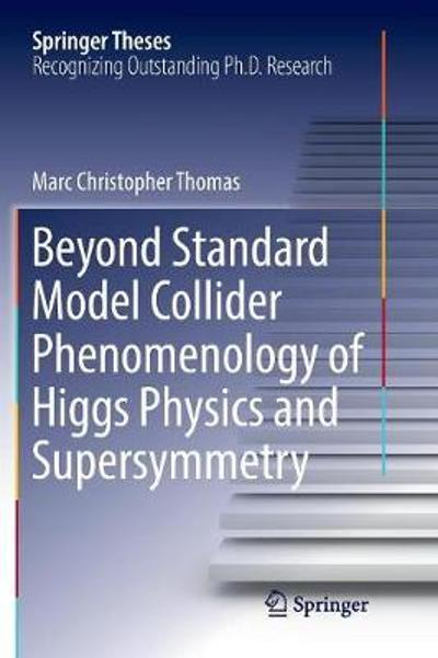 Beyond Standard Model Collider Phenomenology of Higgs Physics and Supersymmetry - Marc Christopher Thomas