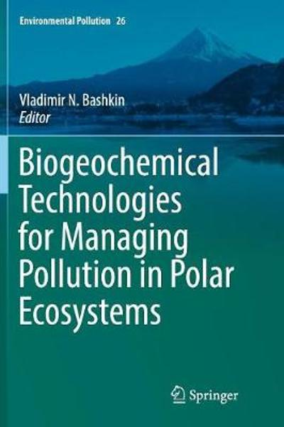 Biogeochemical Technologies for Managing Pollution in Polar Ecosystems - Vladimir N. Bashkin