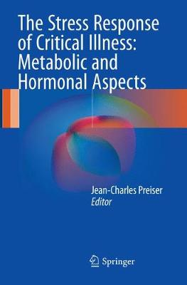 The Stress Response of Critical Illness: Metabolic and Hormonal Aspects - Jean-Charles Preiser