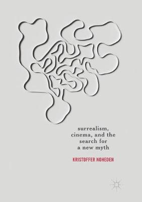 Surrealism, Cinema, and the Search for a New Myth - Kristoffer Noheden