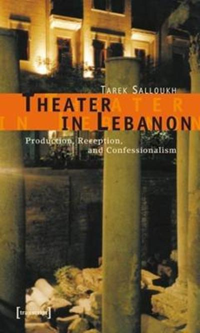Theater in Lebanon - Production, Reception and Confessionalism - Tarek Salloukh