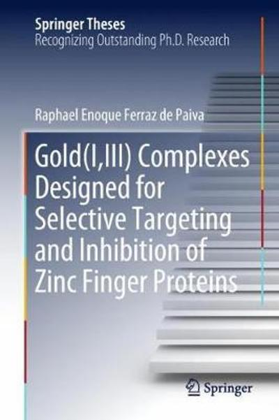 Gold(I,III) Complexes Designed for Selective Targeting and Inhibition of Zinc Finger Proteins - Raphael Enoque Ferraz de Paiva