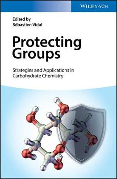 Protecting Groups: Strategies and Applications in Carbohydrate Chemistry - Sebastien Vidal