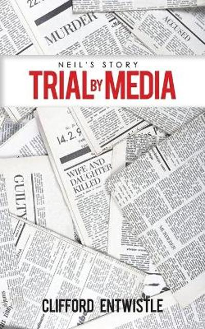 Neil's Story: Trial by Media - Clifford Entwistle