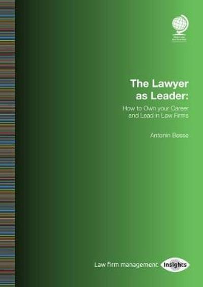The Lawyer as Leader: How to Own your Career and Lead in Law Firms - Antonin Besse