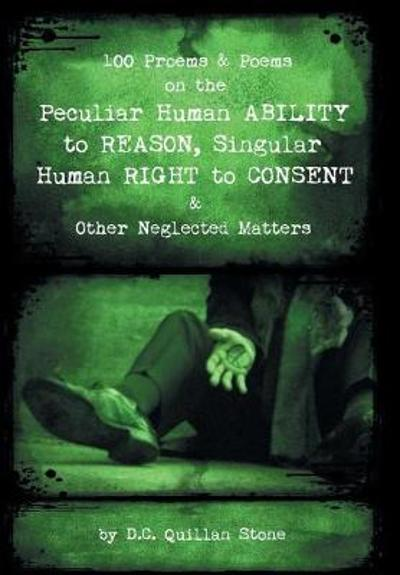 100 Proems & Poems on the Peculiar Human Ability to Reason, Singular Human Right to Consent & Other Neglected Matters - D C Quillan Stone
