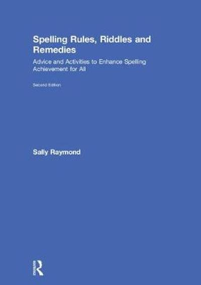 Spelling Rules, Riddles and Remedies - Sally Raymond