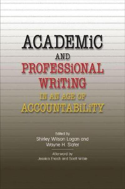 Academic and Professional Writing in an Age of Accountability - Shirley Wilson Logan