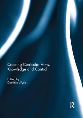 Creating Curricula: Aims, Knowledge and Control - Dominic Wyse