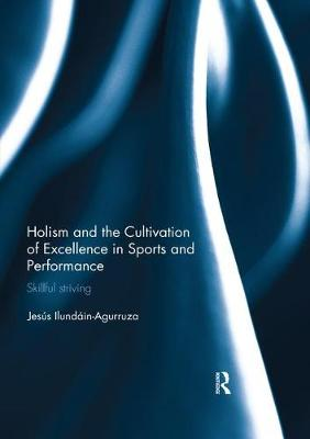 Holism and the Cultivation of Excellence in Sports and Performance - Jesus Ilundain-Agurruza