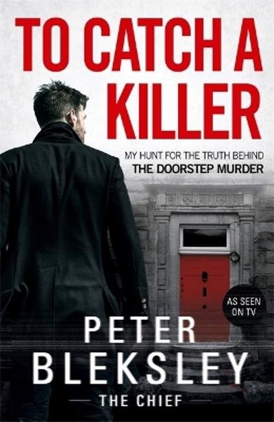 To Catch A Killer - My Hunt for the Truth Behind the Doorstep Murder - Peter Bleksley
