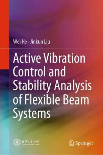 Active Vibration Control and Stability Analysis of Flexible Beam Systems - Wei He