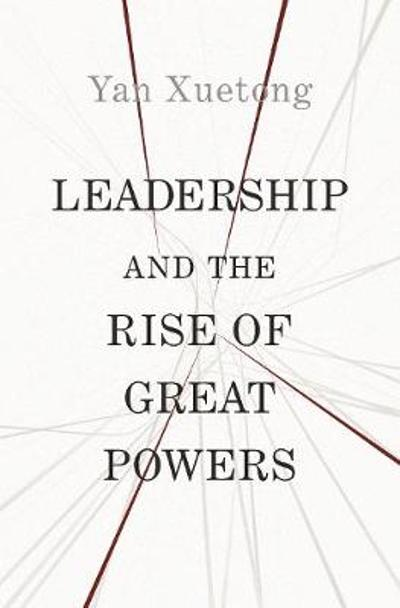 Leadership and the Rise of Great Powers - Xuetong Yan