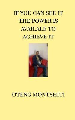 If You Can See It the Power Is Available to Achieve It - Oteng Montshiti