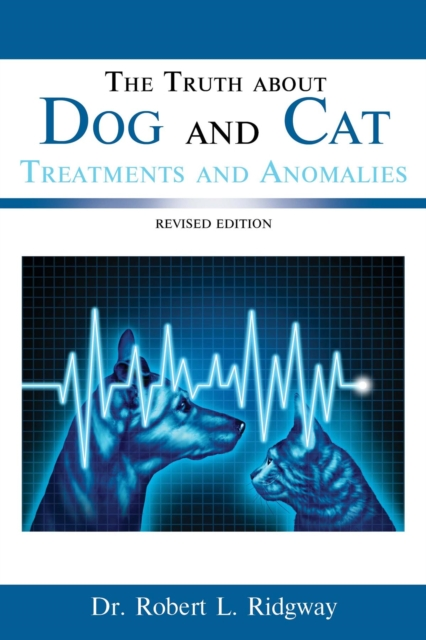 Truth about Dog and Cat Treatments and Anomalies - DR. ROBERT  L. RIDGWAY
