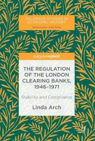 The Regulation of the London Clearing Banks, 1946-1971 - Linda Arch