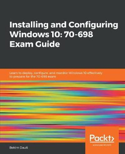 Installing and Configuring Windows 10: 70-698 Exam Guide - Bekim Dauti