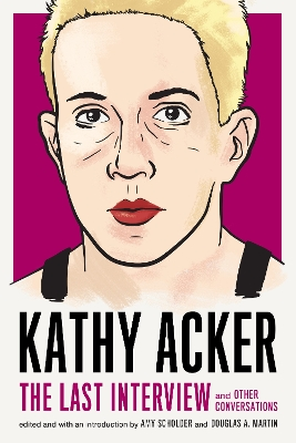 Kathy Acker: The Last Interview - Kathy Acker